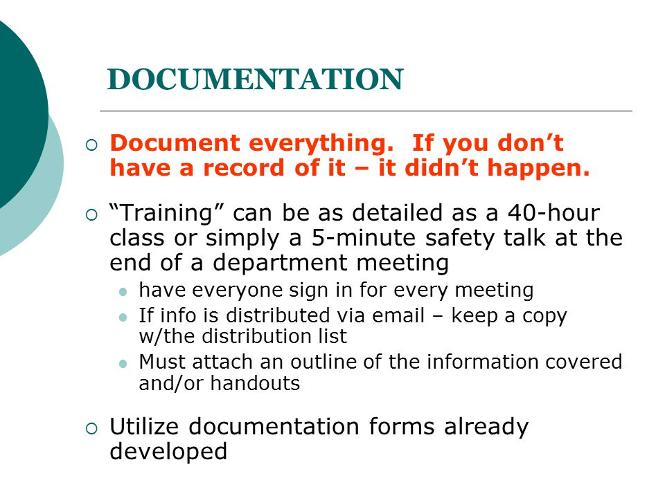 "DOCUMENTATION  Document everything. If you don't have a record of it – it didn't happen.  ""Training"" can be as detailed as a 40-hour class or simply"