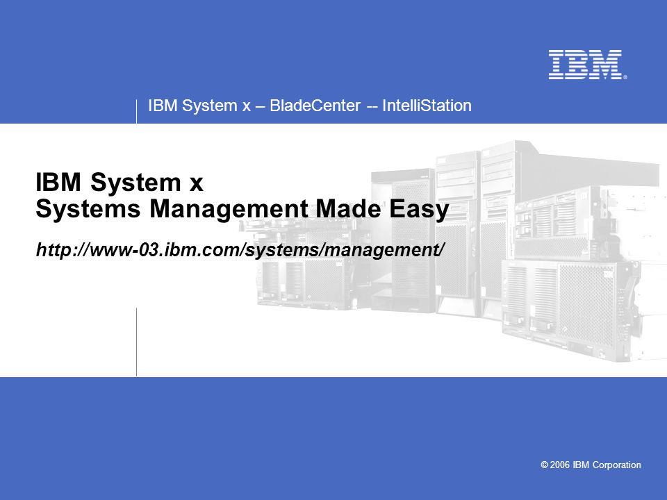 IBM System x – BladeCenter -- IntelliStation © 2006 IBM Corporation IBM System x Systems Management Made Easy http://www-03.ibm.com/systems/management/