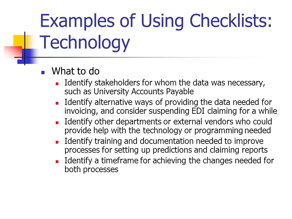 Examples of Using Checklists: Technology What to do Identify stakeholders for whom the data was necessary, such as University Accounts Payable Identify alternative ways of providing the data needed for invoicing, and consider suspending EDI claiming for a while Identify other departments or external vendors who could provide help with the technology or programming needed Identify training and documentation needed to improve processes for setting up predictions and claiming reports Identify a timeframe for achieving the changes needed for both processes