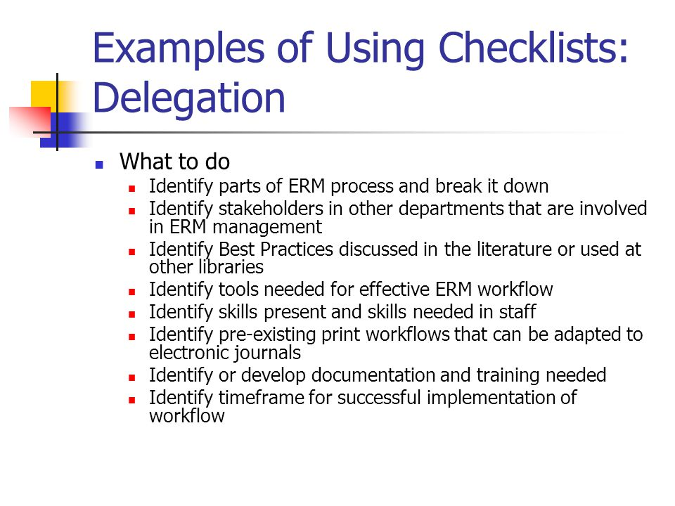 Examples of Using Checklists: Delegation What to do Identify parts of ERM process and break it down Identify stakeholders in other departments that are involved in ERM management Identify Best Practices discussed in the literature or used at other libraries Identify tools needed for effective ERM workflow Identify skills present and skills needed in staff Identify pre-existing print workflows that can be adapted to electronic journals Identify or develop documentation and training needed Identify timeframe for successful implementation of workflow