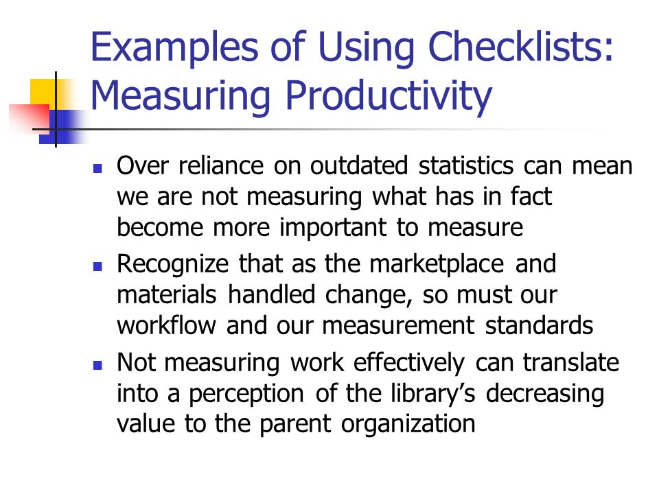 Examples of Using Checklists: Measuring Productivity Over reliance on outdated statistics can mean we are not measuring what has in fact become more important to measure Recognize that as the marketplace and materials handled change, so must our workflow and our measurement standards Not measuring work effectively can translate into a perception of the library's decreasing value to the parent organization