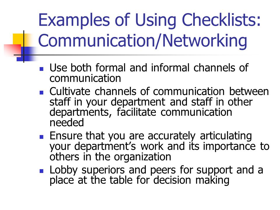 Examples of Using Checklists: Communication/Networking Use both formal and informal channels of communication Cultivate channels of communication between staff in your department and staff in other departments, facilitate communication needed Ensure that you are accurately articulating your department's work and its importance to others in the organization Lobby superiors and peers for support and a place at the table for decision making