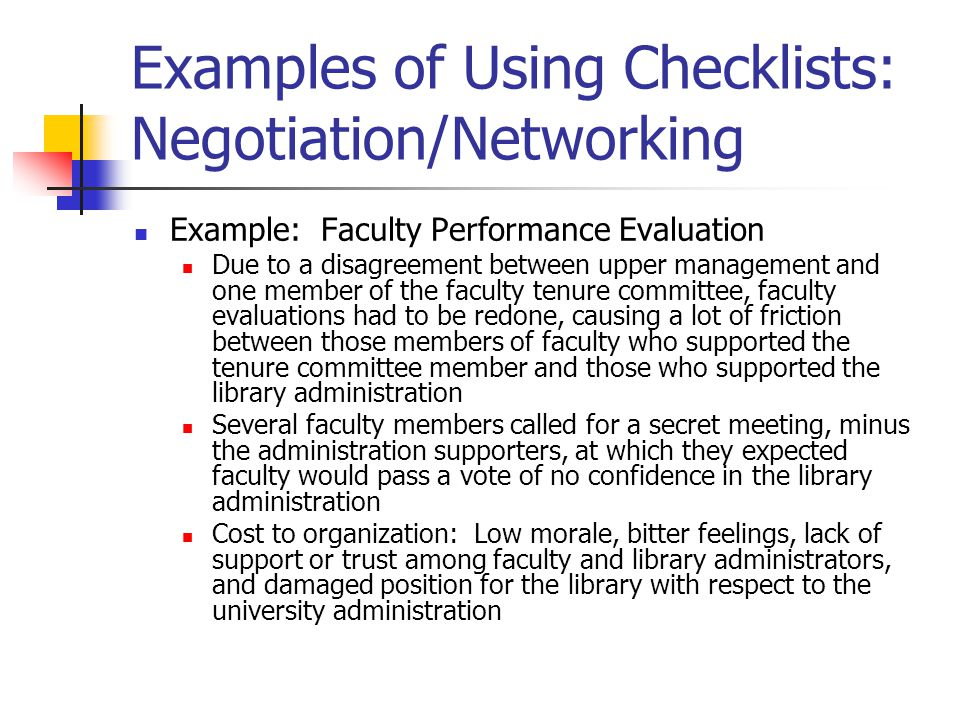 Examples of Using Checklists: Negotiation/Networking Example: Faculty Performance Evaluation Due to a disagreement between upper management and one member of the faculty tenure committee, faculty evaluations had to be redone, causing a lot of friction between those members of faculty who supported the tenure committee member and those who supported the library administration Several faculty members called for a secret meeting, minus the administration supporters, at which they expected faculty would pass a vote of no confidence in the library administration Cost to organization: Low morale, bitter feelings, lack of support or trust among faculty and library administrators, and damaged position for the library with respect to the university administration