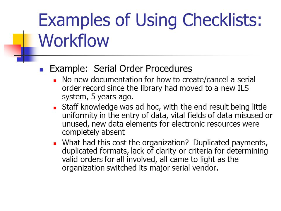 Examples of Using Checklists: Workflow Example: Serial Order Procedures No new documentation for how to create/cancel a serial order record since the library had moved to a new ILS system, 5 years ago.