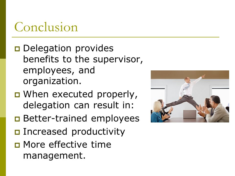 Conclusion  Delegation provides benefits to the supervisor, employees, and organization.  When executed properly, delegation can result in:  Better
