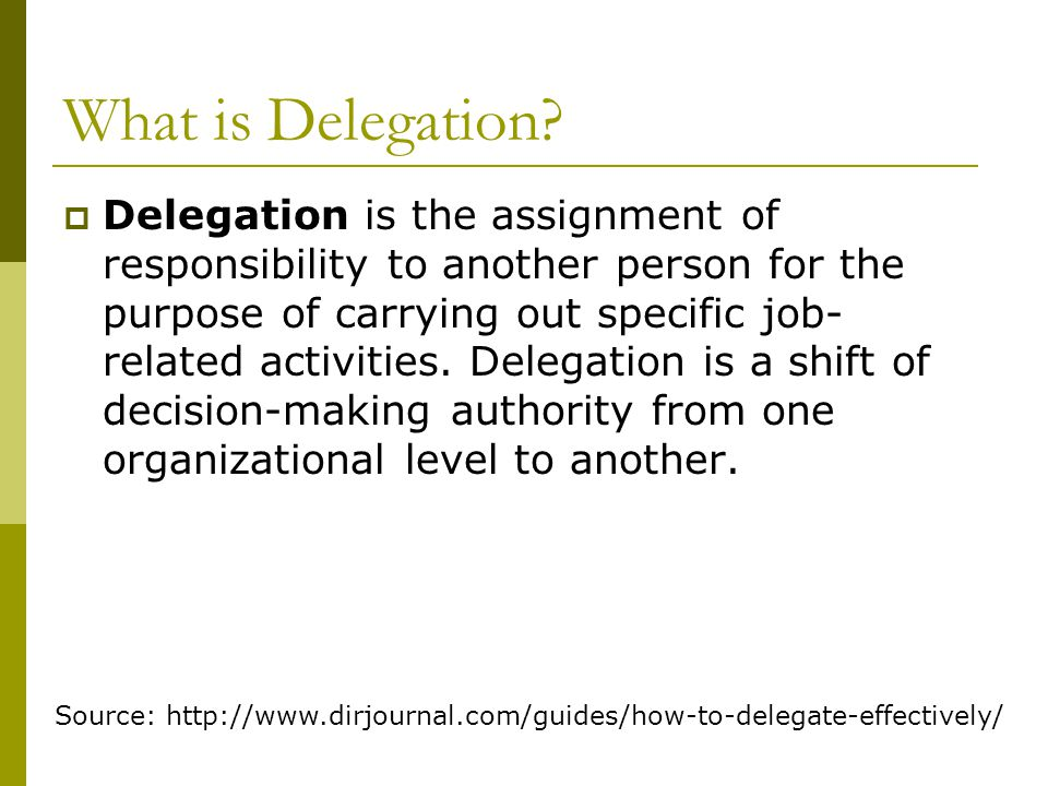 What is Delegation?  Delegation is the assignment of responsibility to another person for the purpose of carrying out specific job- related activitie