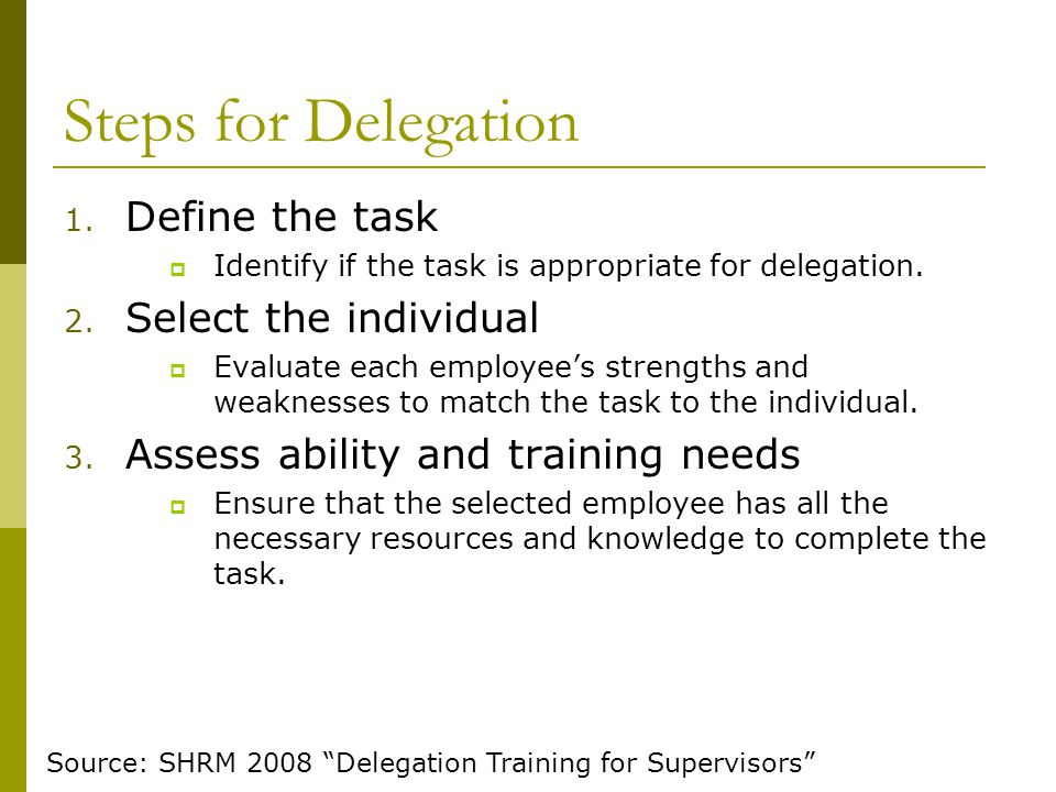 Steps for Delegation 1. Define the task  Identify if the task is appropriate for delegation. 2. Select the individual  Evaluate each employee's stre