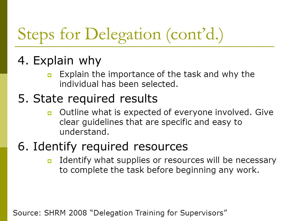 Steps for Delegation (cont'd.) 4. Explain why  Explain the importance of the task and why the individual has been selected. 5. State required results