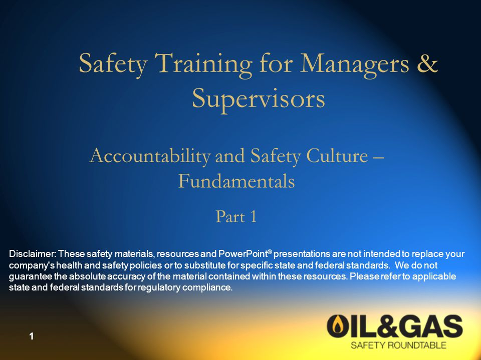 1 Safety Training for Managers & Supervisors Accountability and Safety Culture – Fundamentals Part 1 Disclaimer: These safety materials, resources and PowerPoint ® presentations are not intended to replace your company s health and safety policies or to substitute for specific state and federal standards.