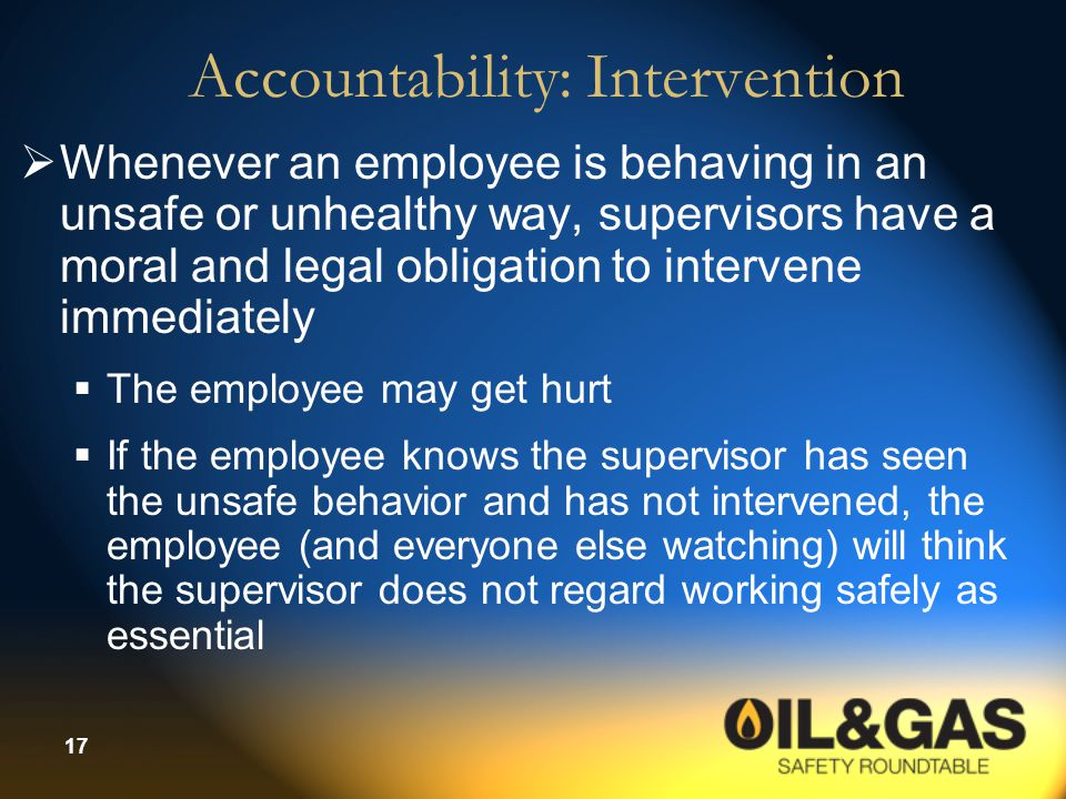 17 Accountability: Intervention  Whenever an employee is behaving in an unsafe or unhealthy way, supervisors have a moral and legal obligation to intervene immediately  The employee may get hurt  If the employee knows the supervisor has seen the unsafe behavior and has not intervened, the employee (and everyone else watching) will think the supervisor does not regard working safely as essential
