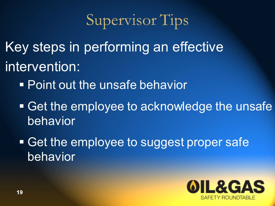 19 Supervisor Tips Key steps in performing an effective intervention:  Point out the unsafe behavior  Get the employee to acknowledge the unsafe behavior  Get the employee to suggest proper safe behavior