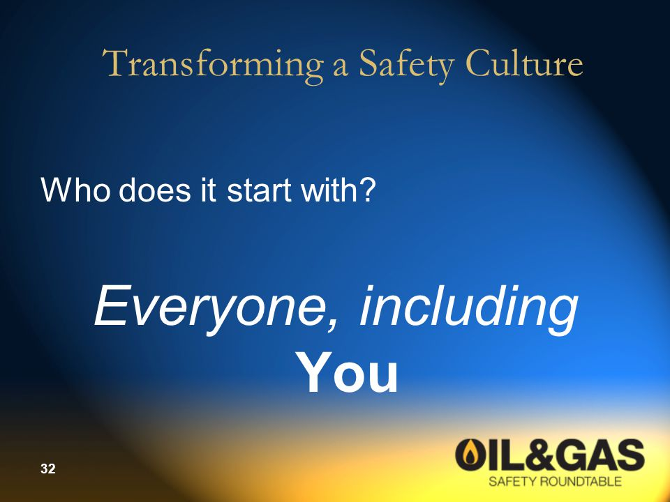 32 Transforming a Safety Culture Who does it start with? Everyone, including You