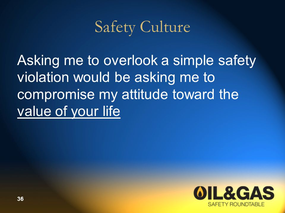 36 Safety Culture Asking me to overlook a simple safety violation would be asking me to compromise my attitude toward the value of your life