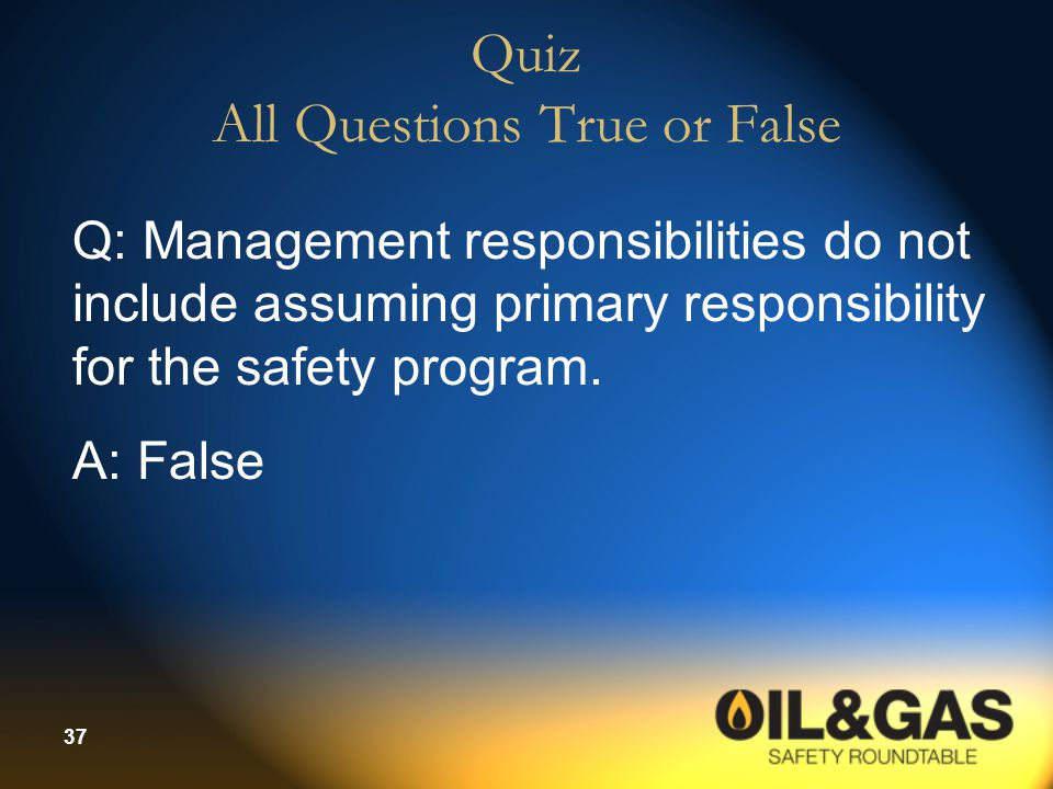 37 Quiz All Questions True or False Q: Management responsibilities do not include assuming primary responsibility for the safety program.