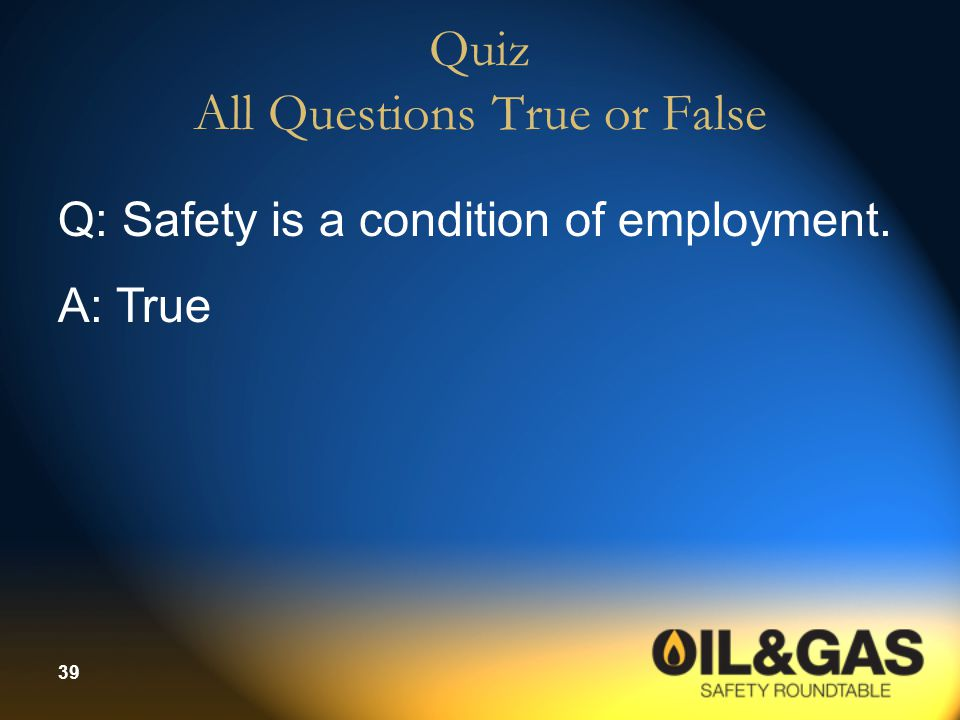 39 Quiz All Questions True or False Q: Safety is a condition of employment. A: True