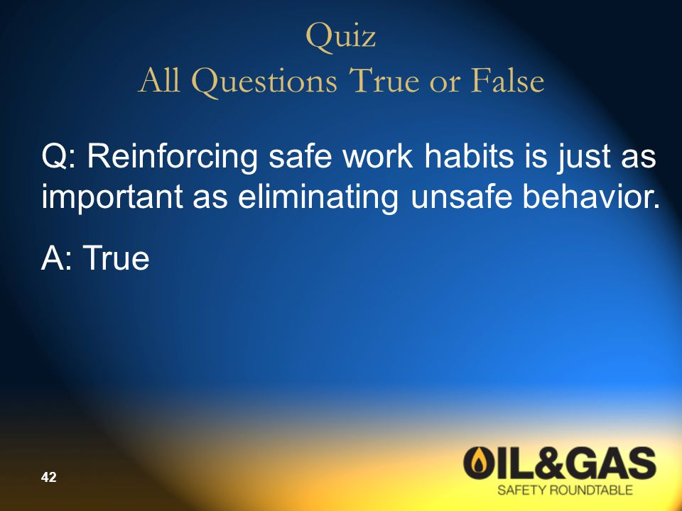 42 Quiz All Questions True or False Q: Reinforcing safe work habits is just as important as eliminating unsafe behavior.