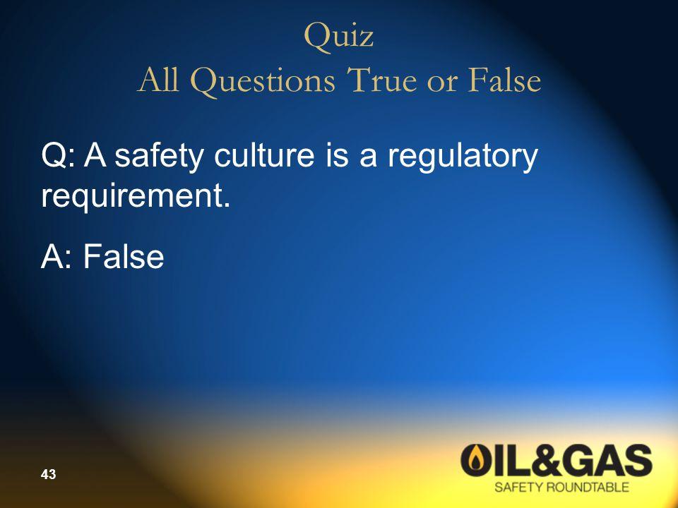 43 Quiz All Questions True or False Q: A safety culture is a regulatory requirement. A: False