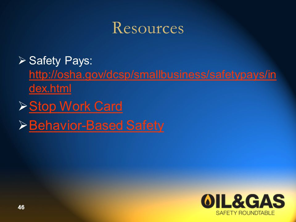46 Resources  Safety Pays: http://osha.gov/dcsp/smallbusiness/safetypays/in dex.html http://osha.gov/dcsp/smallbusiness/safetypays/in dex.html  Stop Work Card Stop Work Card  Behavior-Based Safety Behavior-Based Safety