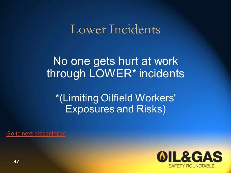 47 Lower Incidents No one gets hurt at work through LOWER* incidents *(Limiting Oilfield Workers Exposures and Risks) Go to next presentation