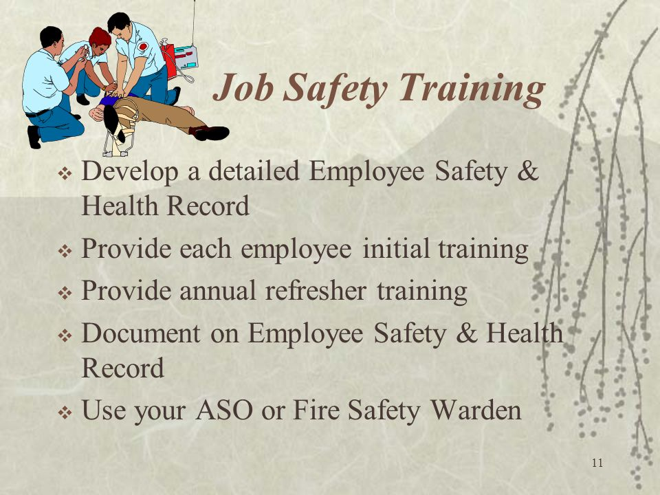11 Job Safety Training  Develop a detailed Employee Safety & Health Record  Provide each employee initial training  Provide annual refresher traini