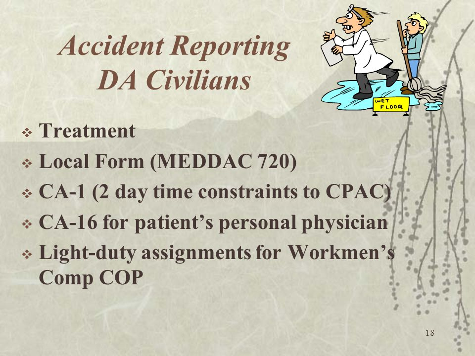18 Accident Reporting DA Civilians  Treatment  Local Form (MEDDAC 720)  CA-1 (2 day time constraints to CPAC)  CA-16 for patient's personal physic