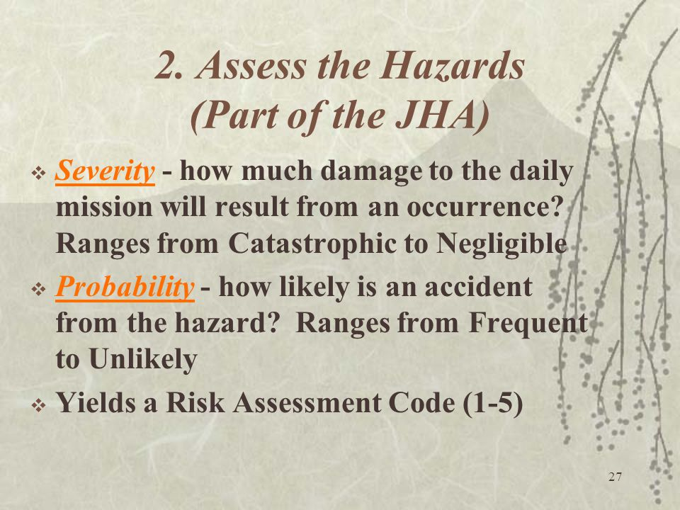 27 2. Assess the Hazards (Part of the JHA)  Severity - how much damage to the daily mission will result from an occurrence? Ranges from Catastrophic