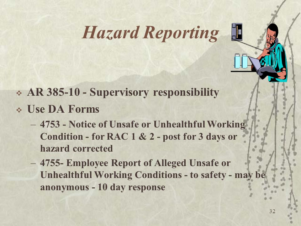 32 Hazard Reporting  AR 385-10 - Supervisory responsibility  Use DA Forms –4753 - Notice of Unsafe or Unhealthful Working Condition - for RAC 1 & 2