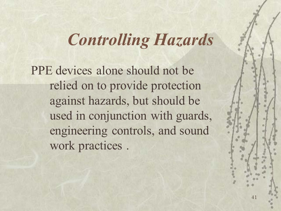 41 Controlling Hazards PPE devices alone should not be relied on to provide protection against hazards, but should be used in conjunction with guards,