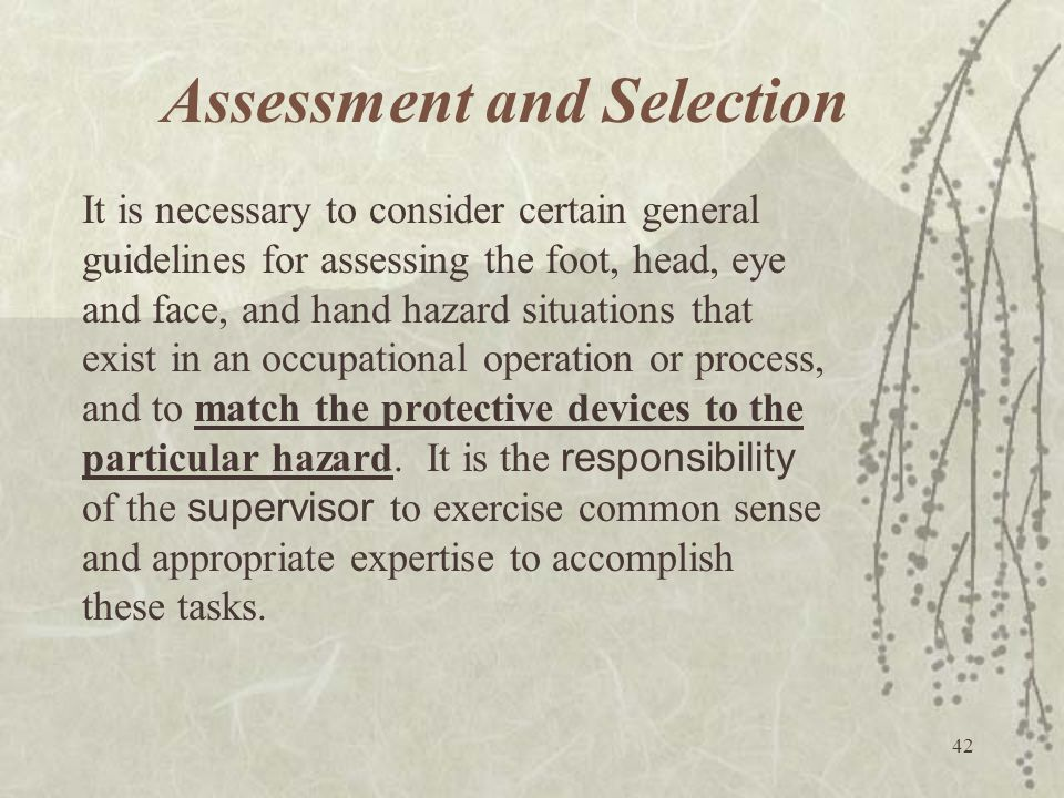 42 Assessment and Selection It is necessary to consider certain general guidelines for assessing the foot, head, eye and face, and hand hazard situati