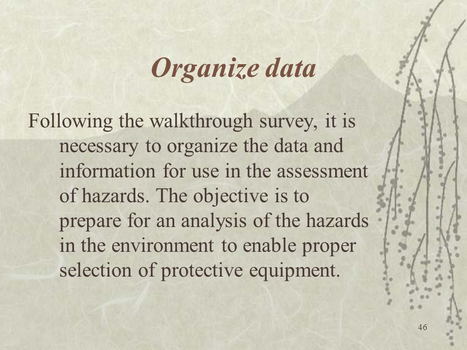 46 Organize data Following the walkthrough survey, it is necessary to organize the data and information for use in the assessment of hazards. The obje