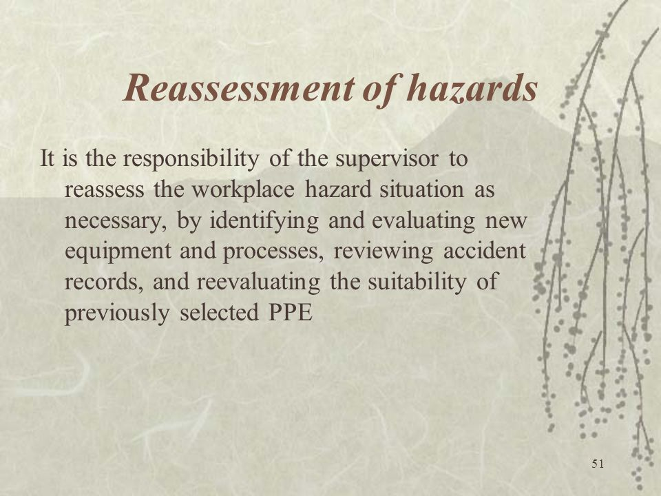 51 Reassessment of hazards It is the responsibility of the supervisor to reassess the workplace hazard situation as necessary, by identifying and eval