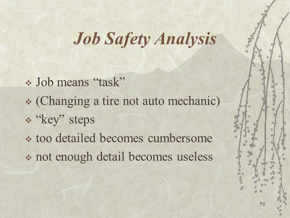"""56 Job Safety Analysis  Job means """"task""""  (Changing a tire not auto mechanic)  """"key"""" steps  too detailed becomes cumbersome  not enough detail be"""