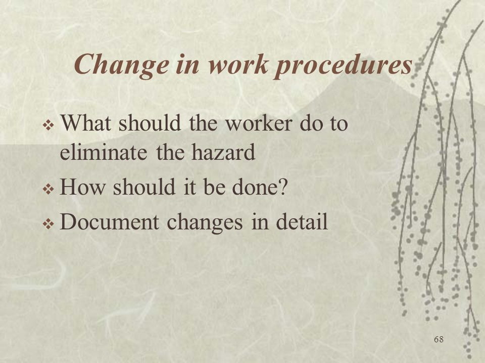 68 Change in work procedures  What should the worker do to eliminate the hazard  How should it be done?  Document changes in detail