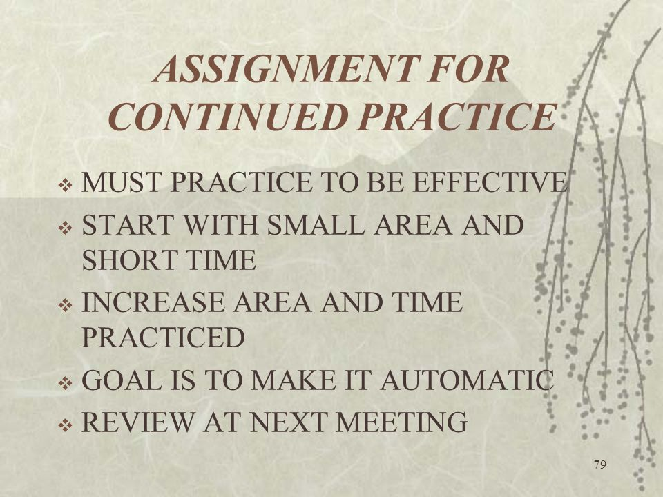 79 ASSIGNMENT FOR CONTINUED PRACTICE  MUST PRACTICE TO BE EFFECTIVE  START WITH SMALL AREA AND SHORT TIME  INCREASE AREA AND TIME PRACTICED  GOAL