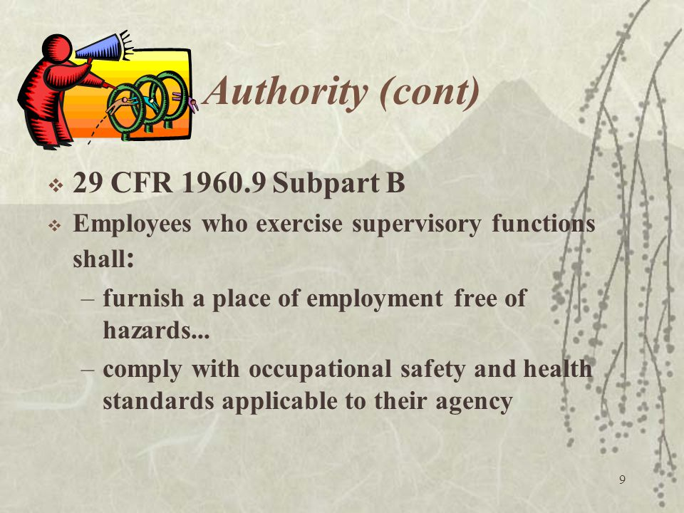 9 Authority (cont)  29 CFR 1960.9 Subpart B  Employees who exercise supervisory functions shall : –furnish a place of employment free of hazards...
