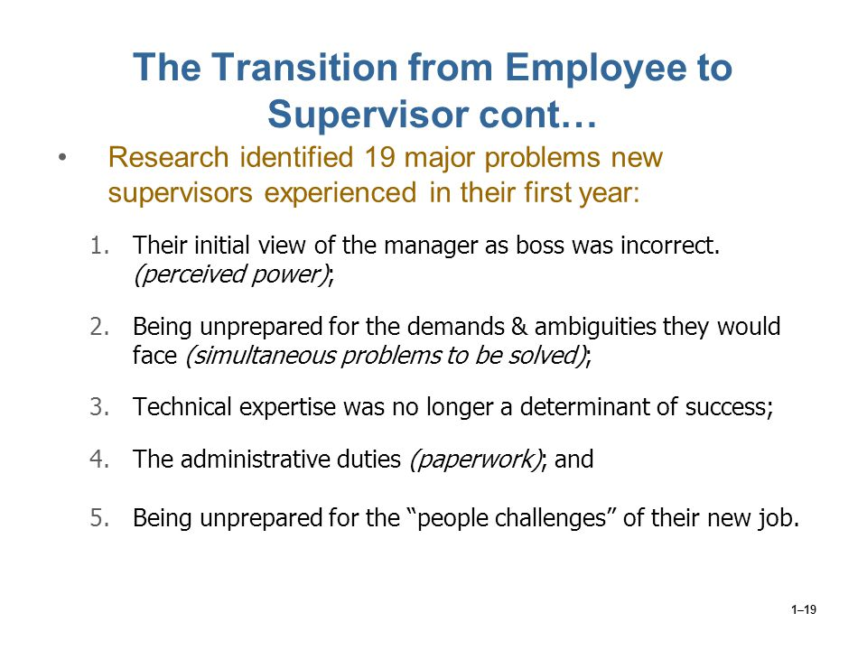 1–19 The Transition from Employee to Supervisor cont… Research identified 19 major problems new supervisors experienced in their first year: 1.Their i