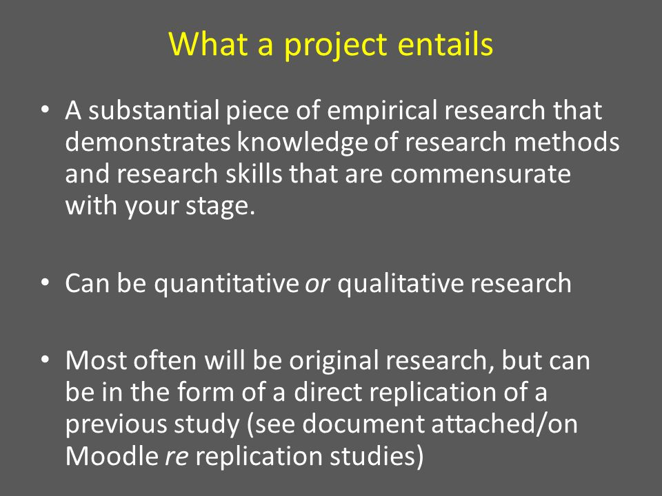 What a project entails A substantial piece of empirical research that demonstrates knowledge of research methods and research skills that are commensurate with your stage.
