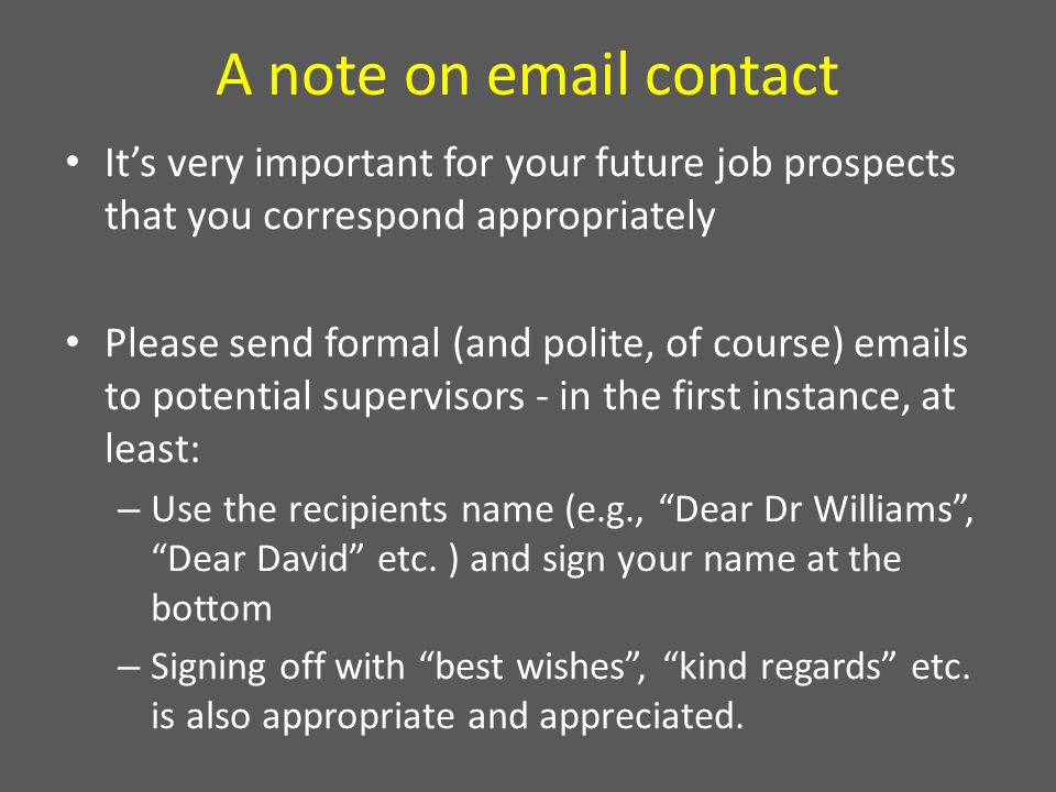 A note on email contact It's very important for your future job prospects that you correspond appropriately Please send formal (and polite, of course) emails to potential supervisors - in the first instance, at least: – Use the recipients name (e.g., Dear Dr Williams , Dear David etc.