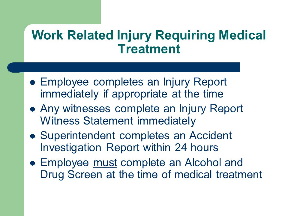 Work Related Injury Requiring Medical Treatment Employee completes an Injury Report immediately if appropriate at the time Any witnesses complete an Injury Report Witness Statement immediately Superintendent completes an Accident Investigation Report within 24 hours Employee must complete an Alcohol and Drug Screen at the time of medical treatment