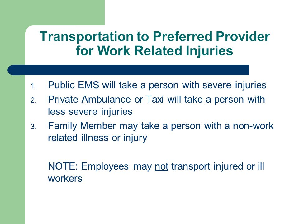 Transportation to Preferred Provider for Work Related Injuries 1. Public EMS will take a person with severe injuries 2. Private Ambulance or Taxi will