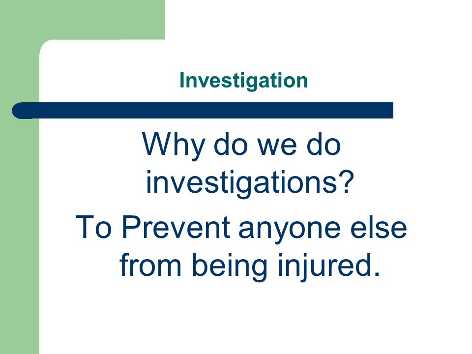Investigation Why do we do investigations? To Prevent anyone else from being injured.