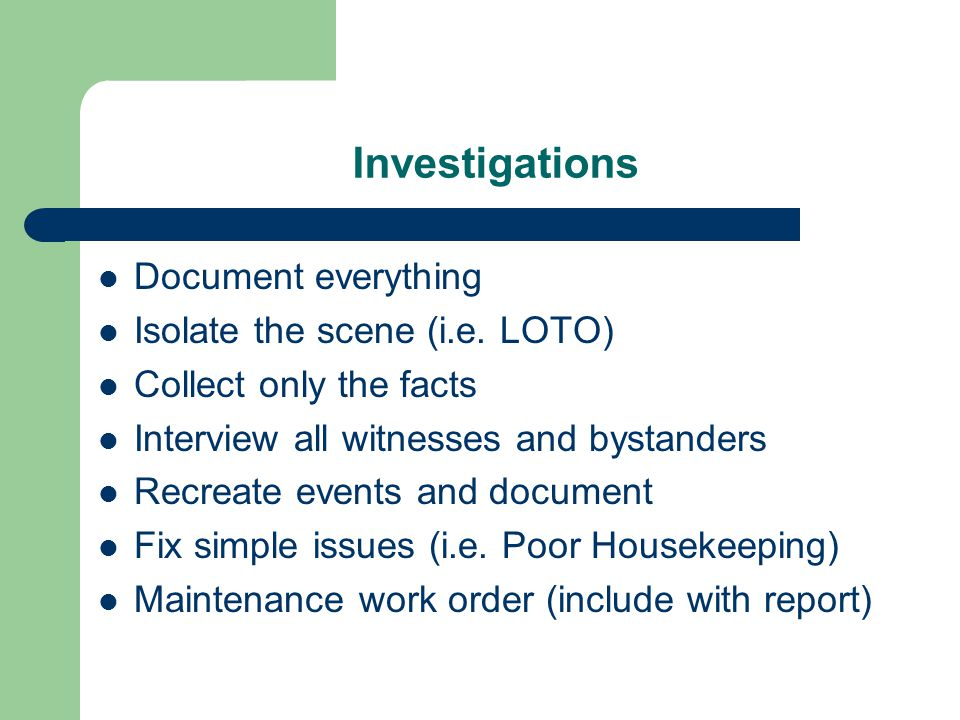 Investigations Document everything Isolate the scene (i.e. LOTO) Collect only the facts Interview all witnesses and bystanders Recreate events and doc