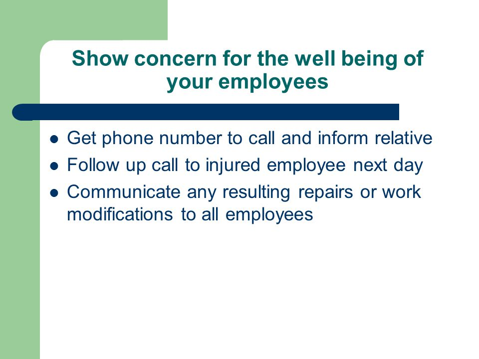 Show concern for the well being of your employees Get phone number to call and inform relative Follow up call to injured employee next day Communicate any resulting repairs or work modifications to all employees