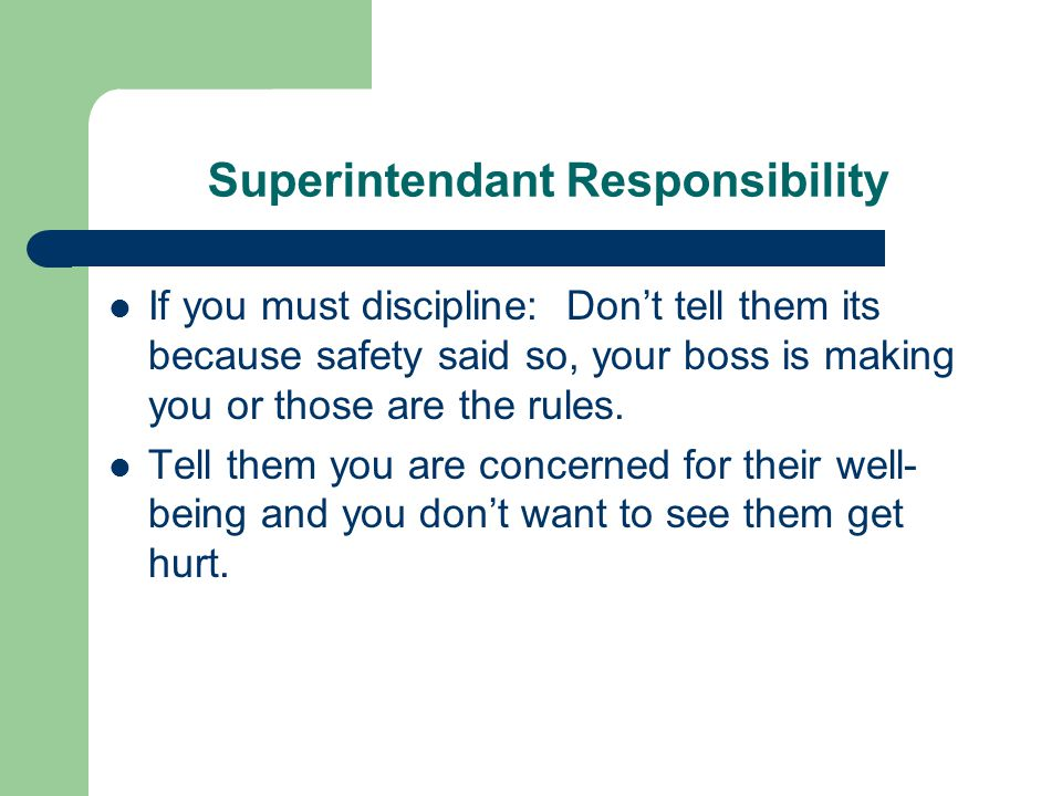 Superintendant Responsibility If you must discipline: Don't tell them its because safety said so, your boss is making you or those are the rules.