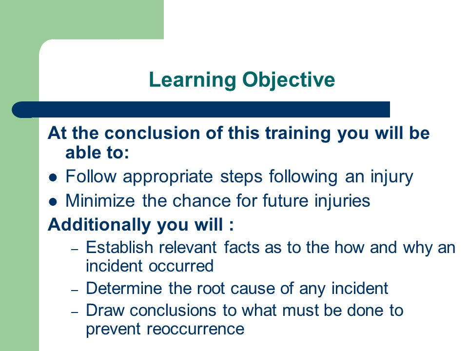 Learning Objective At the conclusion of this training you will be able to: Follow appropriate steps following an injury Minimize the chance for future injuries Additionally you will : – Establish relevant facts as to the how and why an incident occurred – Determine the root cause of any incident – Draw conclusions to what must be done to prevent reoccurrence