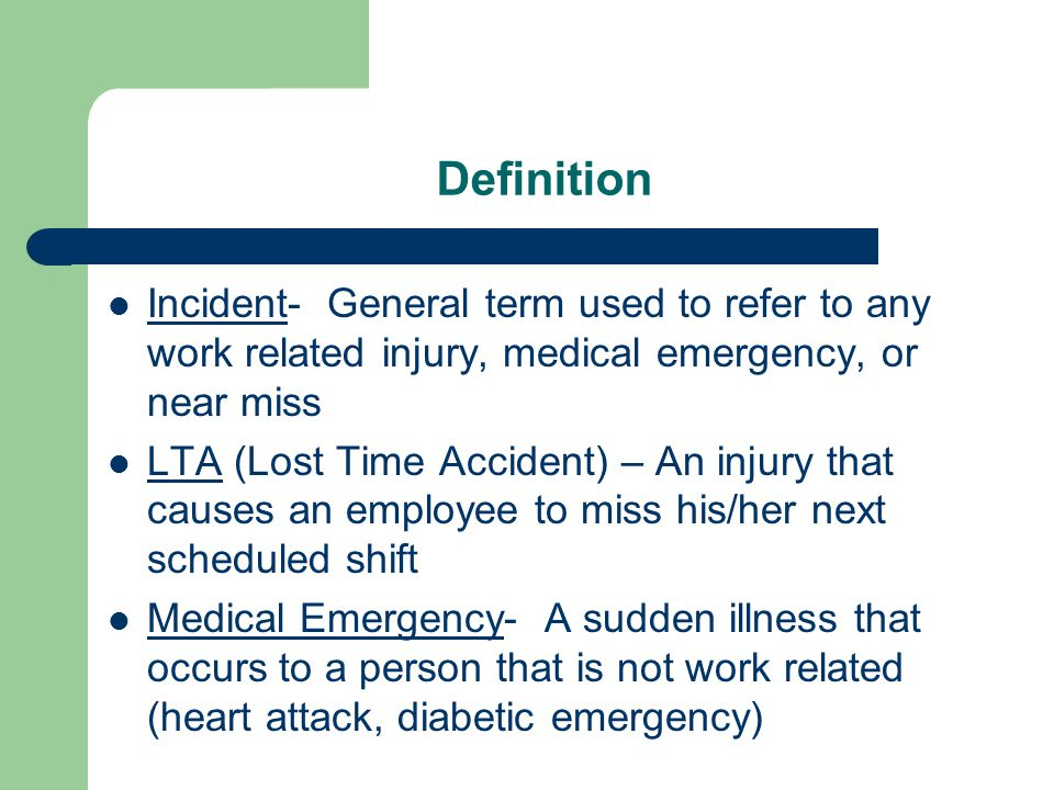 Definition Incident- General term used to refer to any work related injury, medical emergency, or near miss LTA (Lost Time Accident) – An injury that