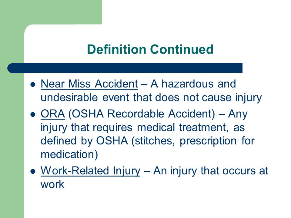 Definition Continued Near Miss Accident – A hazardous and undesirable event that does not cause injury ORA (OSHA Recordable Accident) – Any injury tha