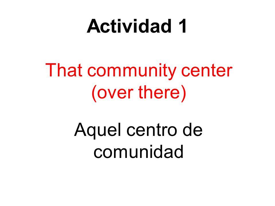 Actividad 1 That community center (over there) Aquel centro de comunidad
