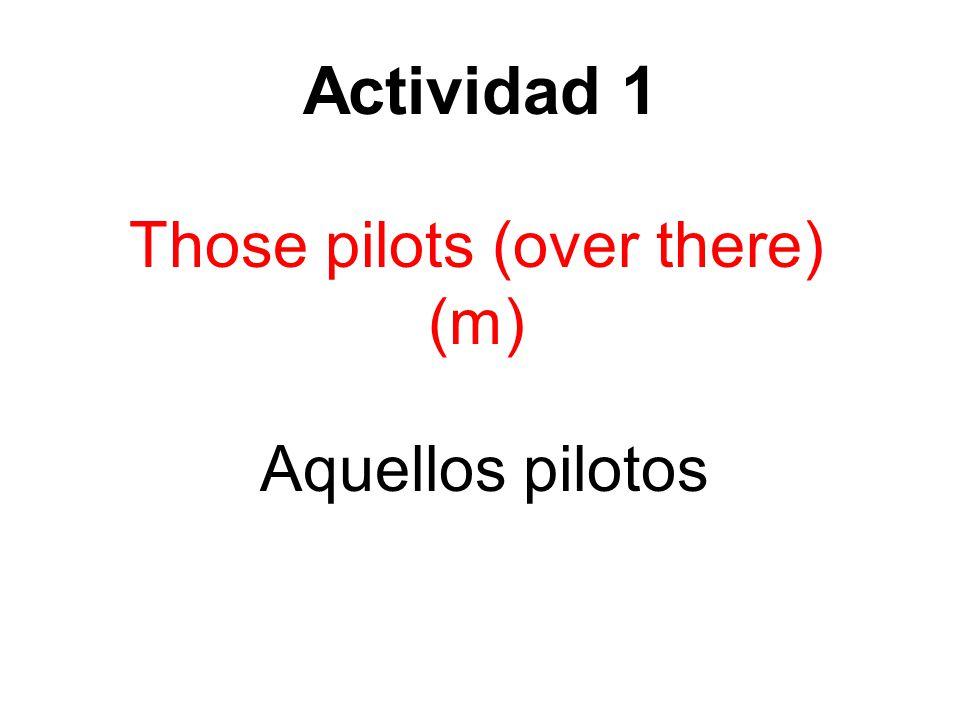 Actividad 1 Those pilots (over there) (m) Aquellos pilotos