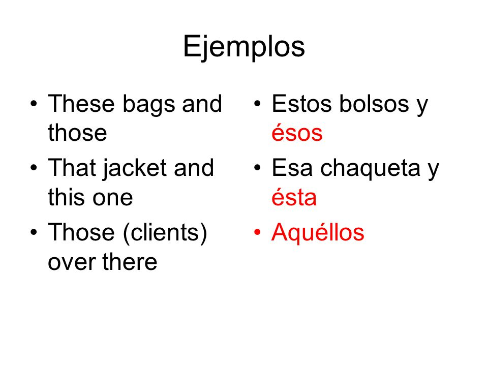 Ejemplos These bags and those That jacket and this one Those (clients) over there Estos bolsos y ésos Esa chaqueta y ésta Aquéllos